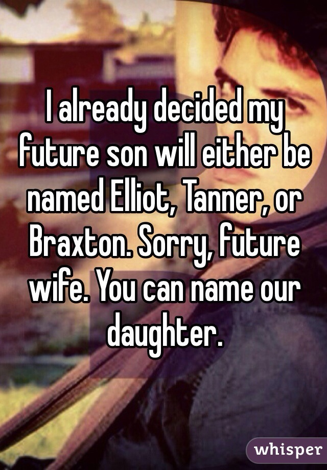 I already decided my future son will either be named Elliot, Tanner, or Braxton. Sorry, future wife. You can name our daughter.