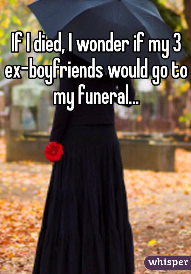 If I died, I wonder if my 3 ex-boyfriends would go to my funeral...