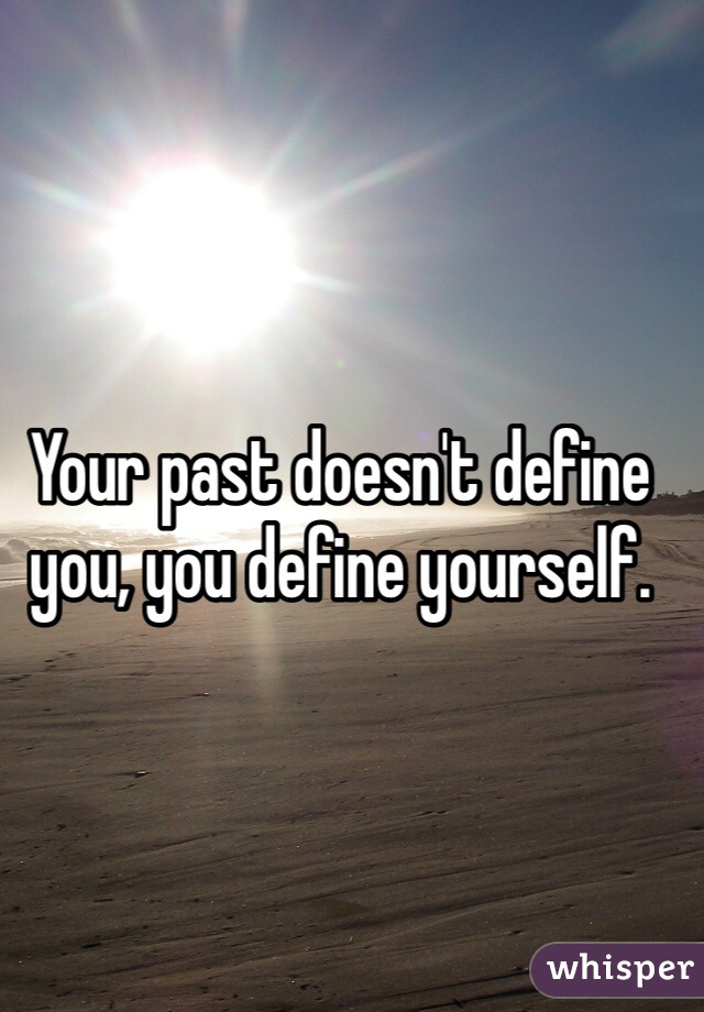 Your past doesn't define you, you define yourself.