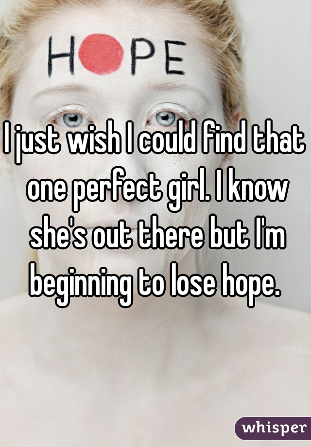 I just wish I could find that one perfect girl. I know she's out there but I'm beginning to lose hope.