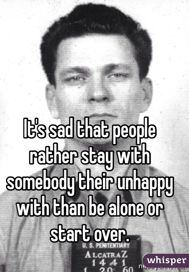 It's sad that people rather stay with somebody their unhappy with than be alone or start over.