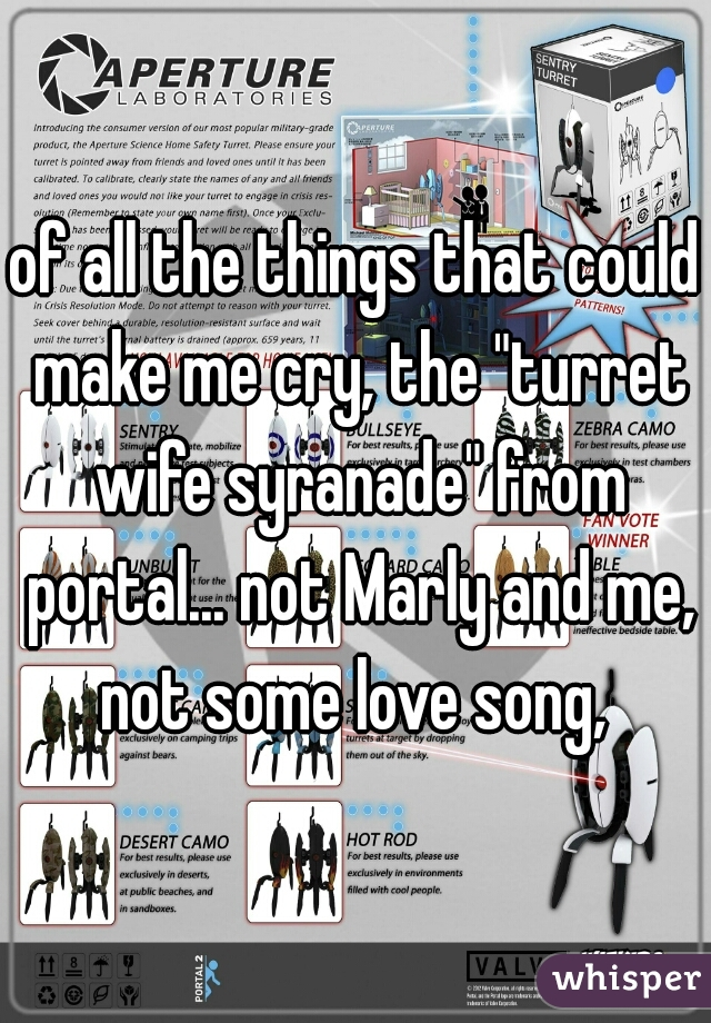 "of all the things that could make me cry, the ""turret wife syranade"" from portal... not Marly and me, not some love song,"