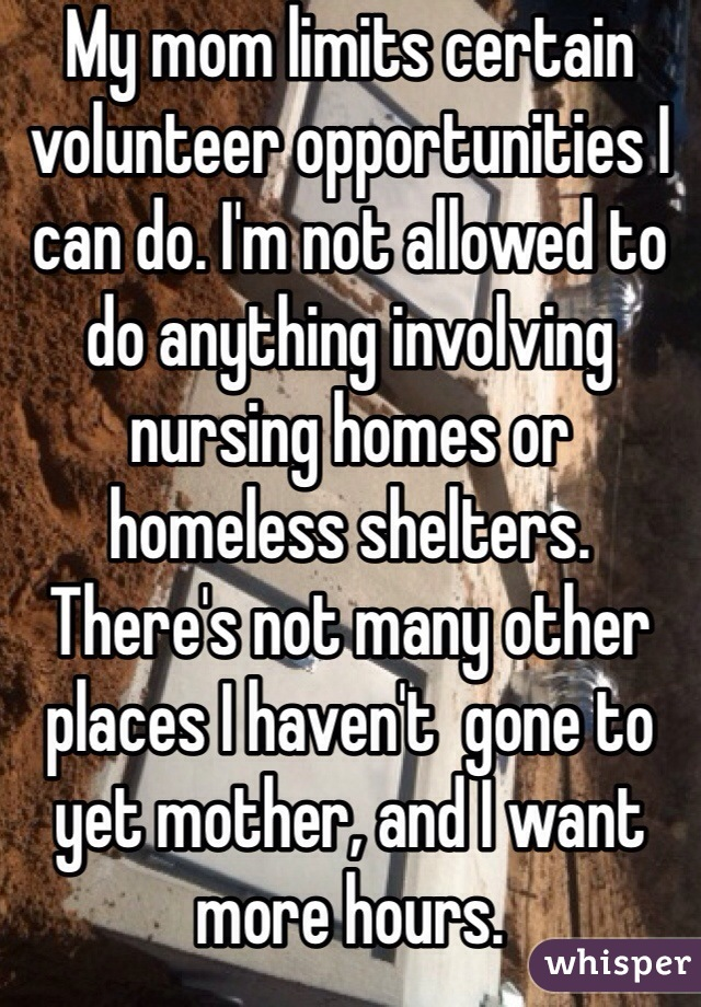 My mom limits certain volunteer opportunities I can do. I'm not allowed to do anything involving nursing homes or homeless shelters. There's not many other places I haven't  gone to yet mother, and I want more hours.