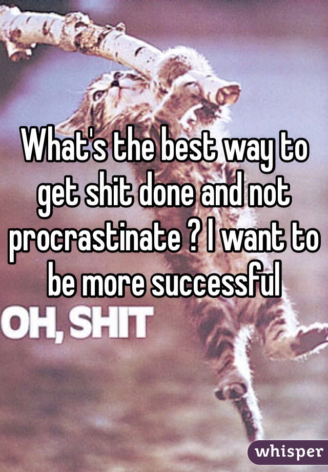 What's the best way to get shit done and not procrastinate ? I want to be more successful