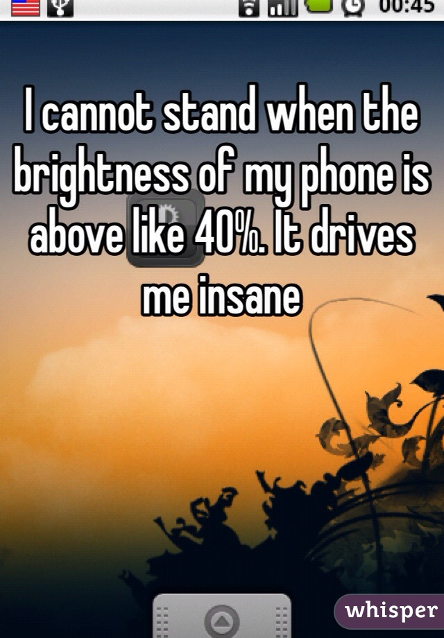 I cannot stand when the brightness of my phone is above like 40%. It drives me insane