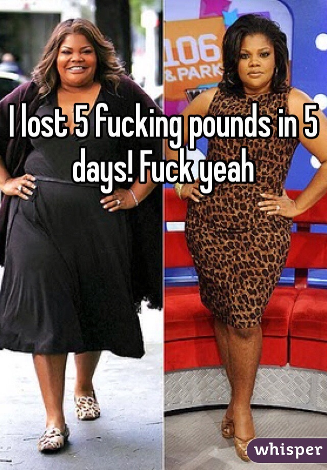 I lost 5 fucking pounds in 5 days! Fuck yeah