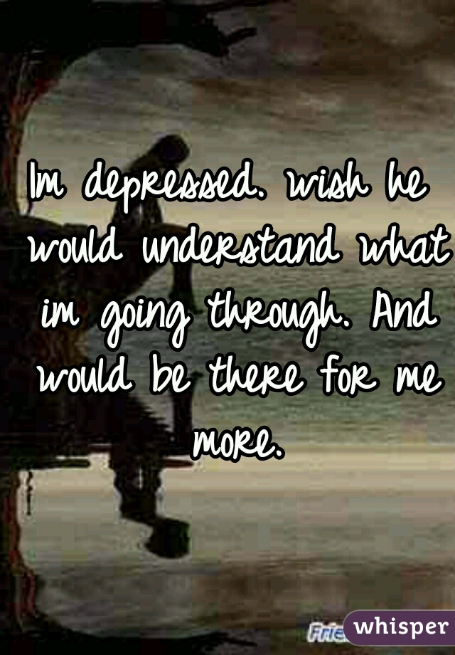 Im depressed. wish he would understand what im going through. And would be there for me more.