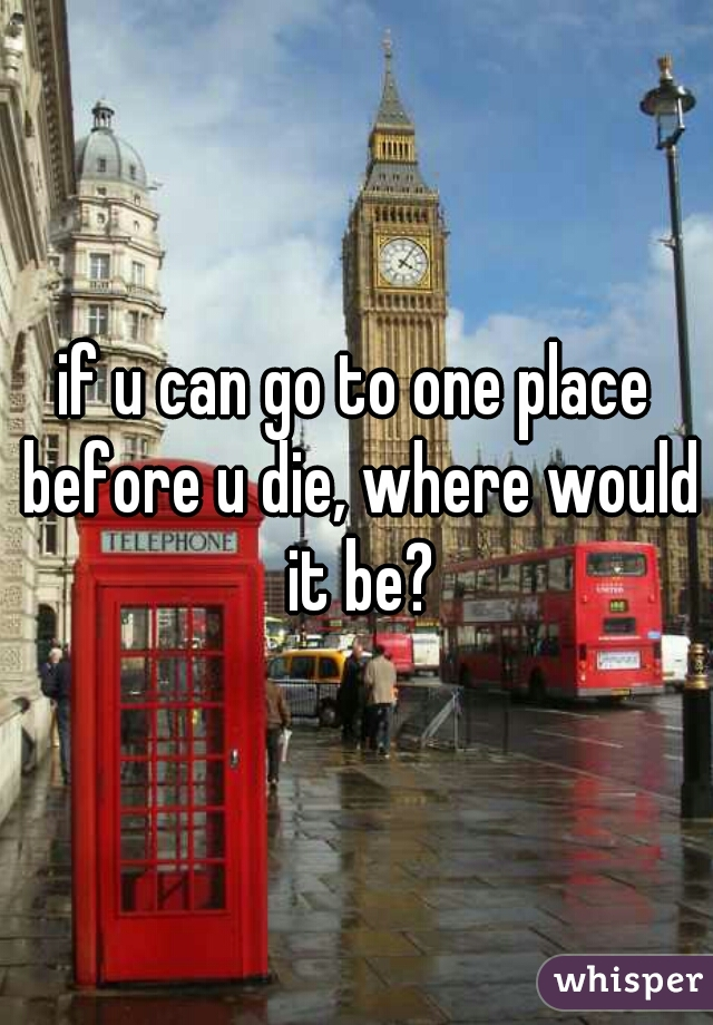 if u can go to one place before u die, where would it be?