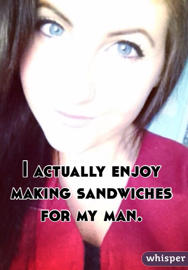 I actually enjoy making sandwiches for my man.