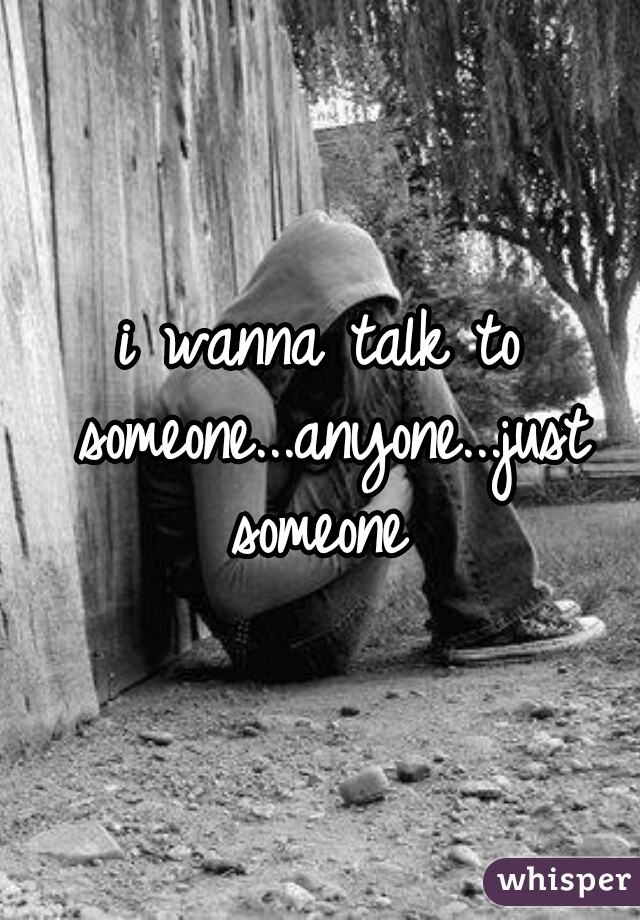 i wanna talk to someone...anyone...just someone