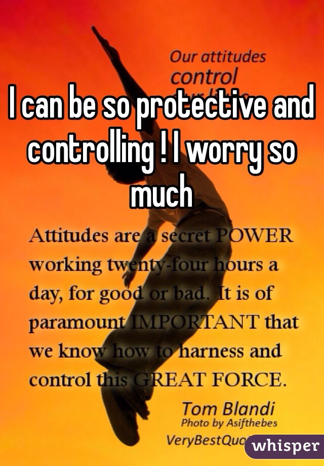 I can be so protective and controlling ! I worry so much