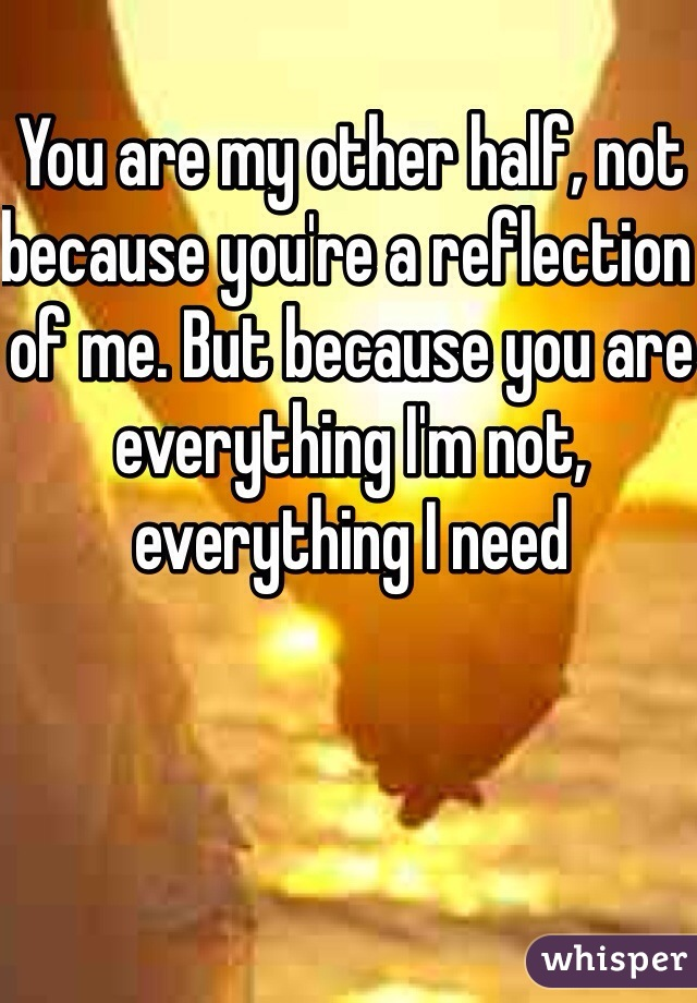 You are my other half, not because you're a reflection of me. But because you are everything I'm not, everything I need