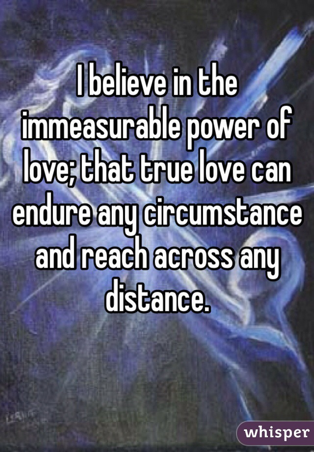 I believe in the immeasurable power of love; that true love can endure any circumstance and reach across any distance.