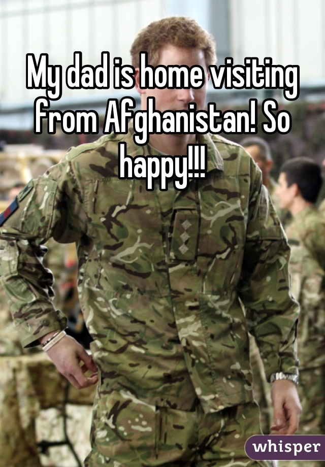 My dad is home visiting from Afghanistan! So happy!!!