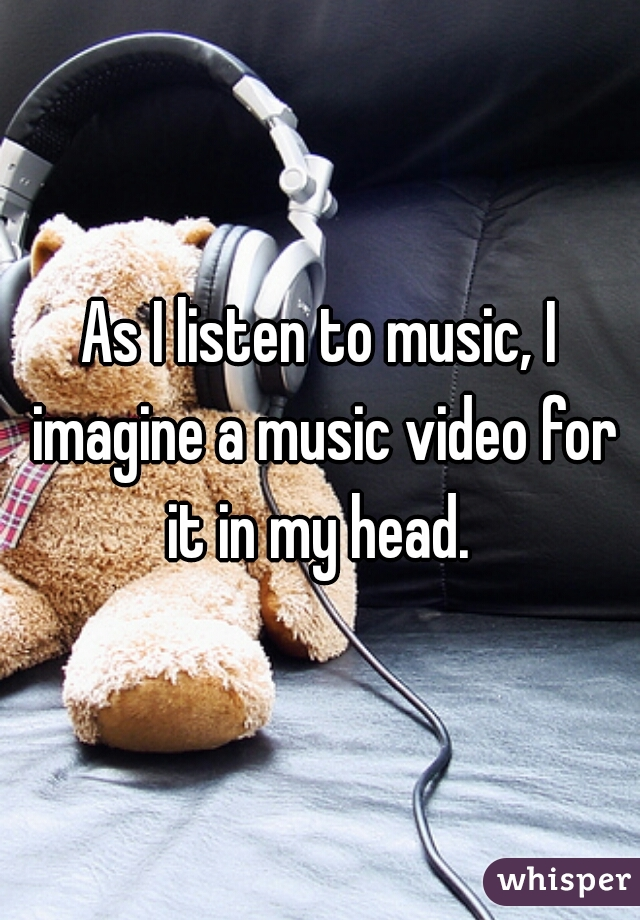 As I listen to music, I imagine a music video for it in my head.