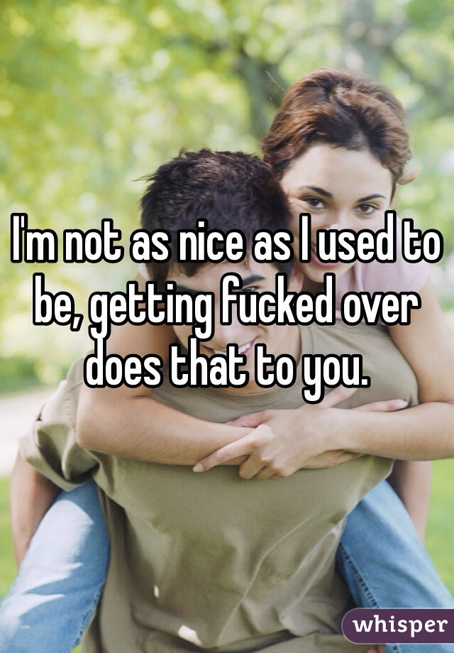I'm not as nice as I used to be, getting fucked over does that to you.