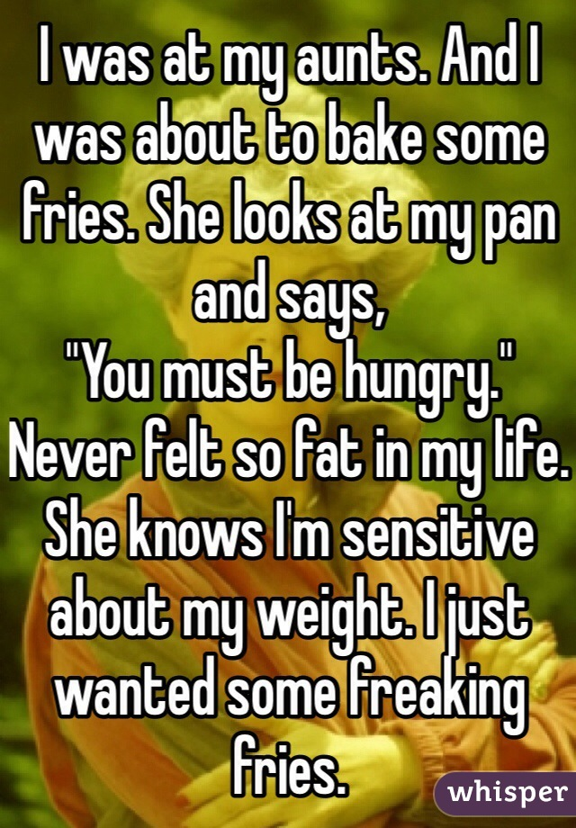 """I was at my aunts. And I was about to bake some fries. She looks at my pan and says, """"You must be hungry."""" Never felt so fat in my life.  She knows I'm sensitive about my weight. I just wanted some freaking fries."""
