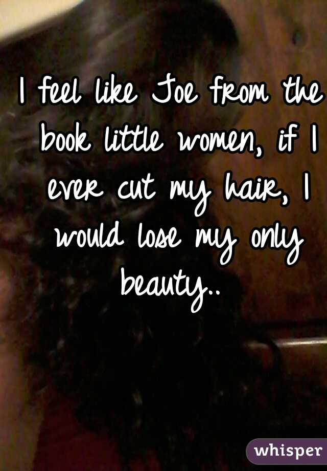 I feel like Joe from the book little women, if I ever cut my hair, I would lose my only beauty..
