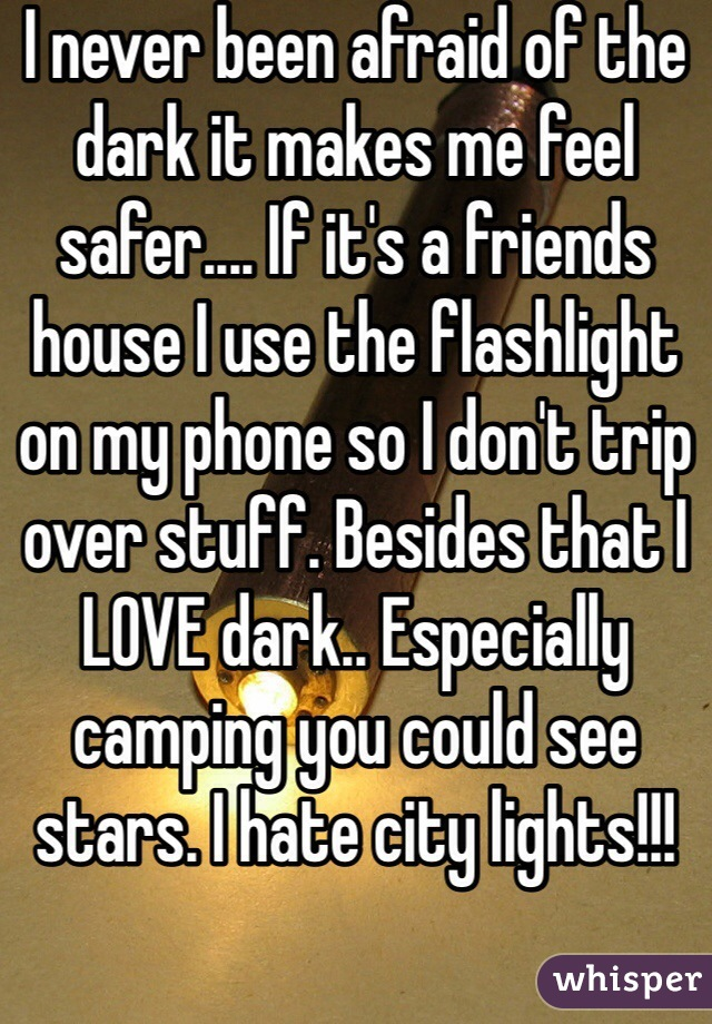 I never been afraid of the dark it makes me feel safer.... If it's a friends house I use the flashlight on my phone so I don't trip over stuff. Besides that I LOVE dark.. Especially camping you could see stars. I hate city lights!!!