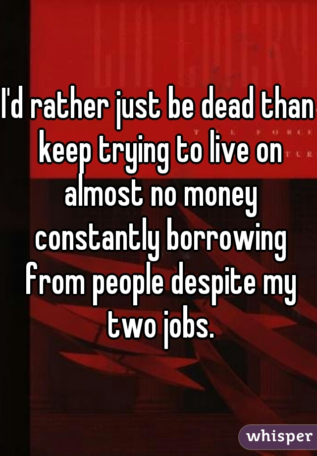 I'd rather just be dead than keep trying to live on almost no money constantly borrowing from people despite my two jobs.