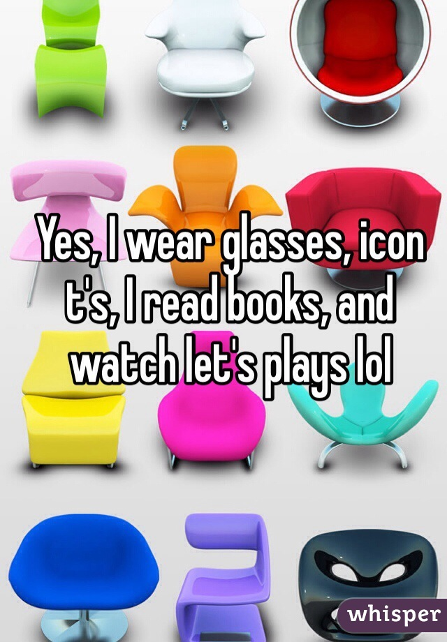 Yes, I wear glasses, icon t's, I read books, and watch let's plays lol