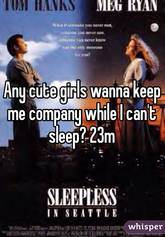 Any cute girls wanna keep me company while I can't sleep? 23m
