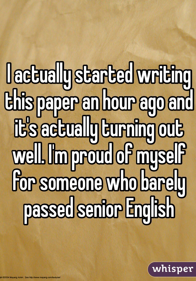 I actually started writing this paper an hour ago and it's actually turning out well. I'm proud of myself for someone who barely passed senior English