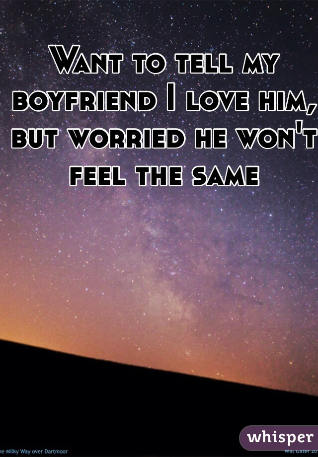 Want to tell my boyfriend I love him, but worried he won't feel the same