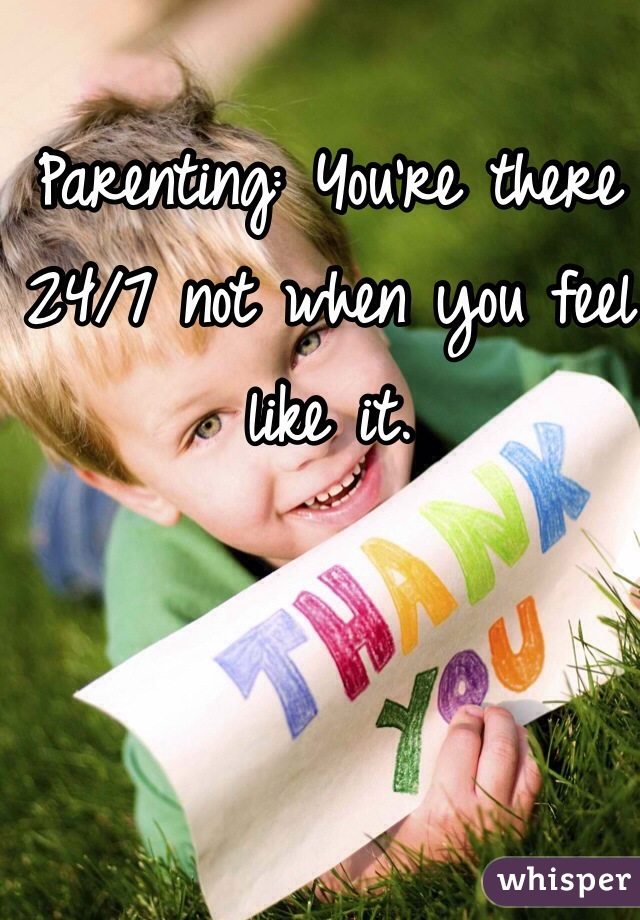 Parenting: You're there 24/7 not when you feel like it.