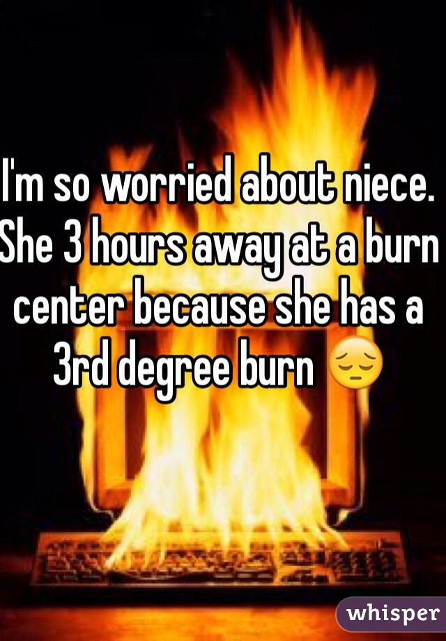 I'm so worried about niece. She 3 hours away at a burn center because she has a 3rd degree burn 😔