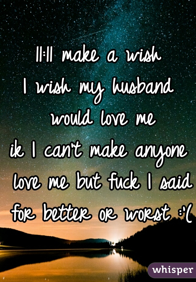 11:11 make a wish I wish my husband would love me ik I can't make anyone love me but fuck I said for better or worst :'(