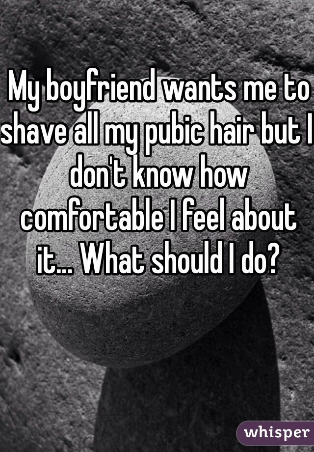 My boyfriend wants me to shave all my pubic hair but I don't know how comfortable I feel about it... What should I do?