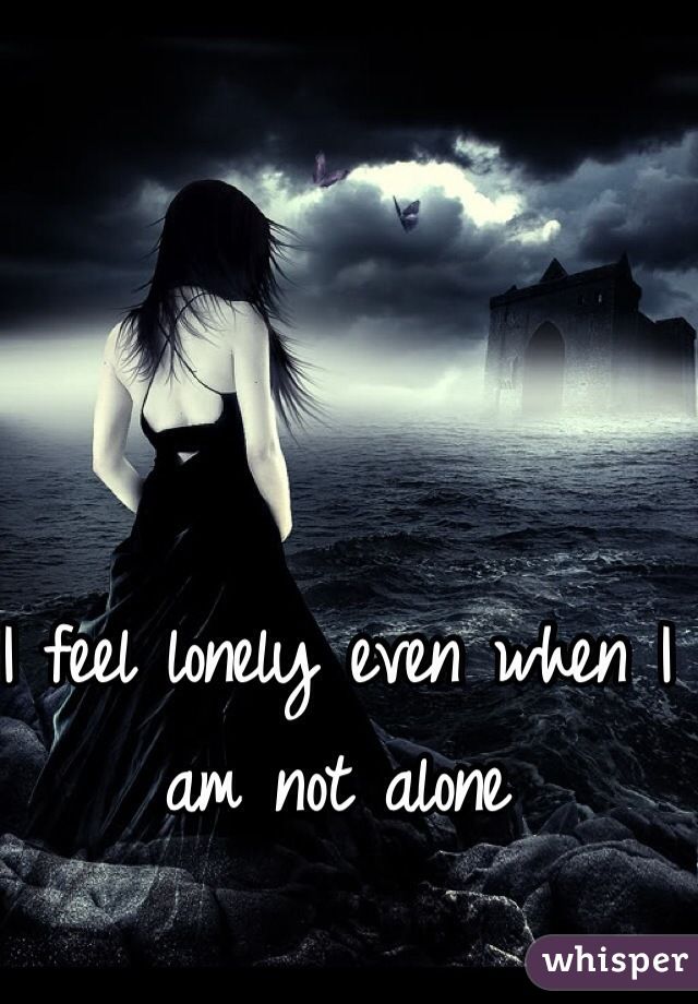 I feel lonely even when I am not alone