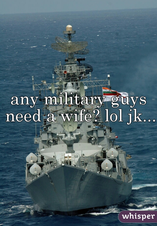 any military guys need a wife? lol jk...