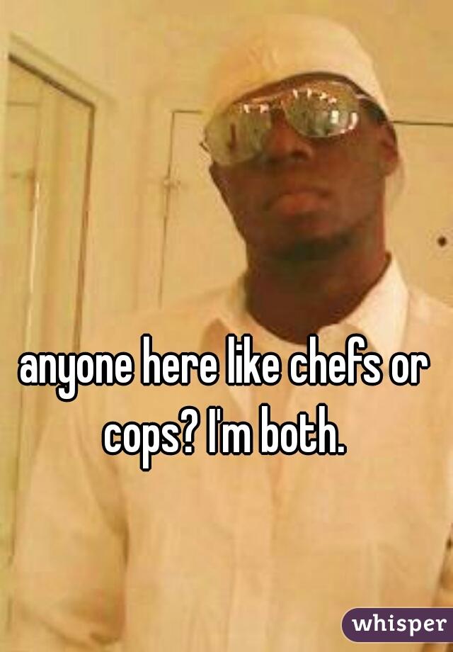 anyone here like chefs or cops? I'm both.