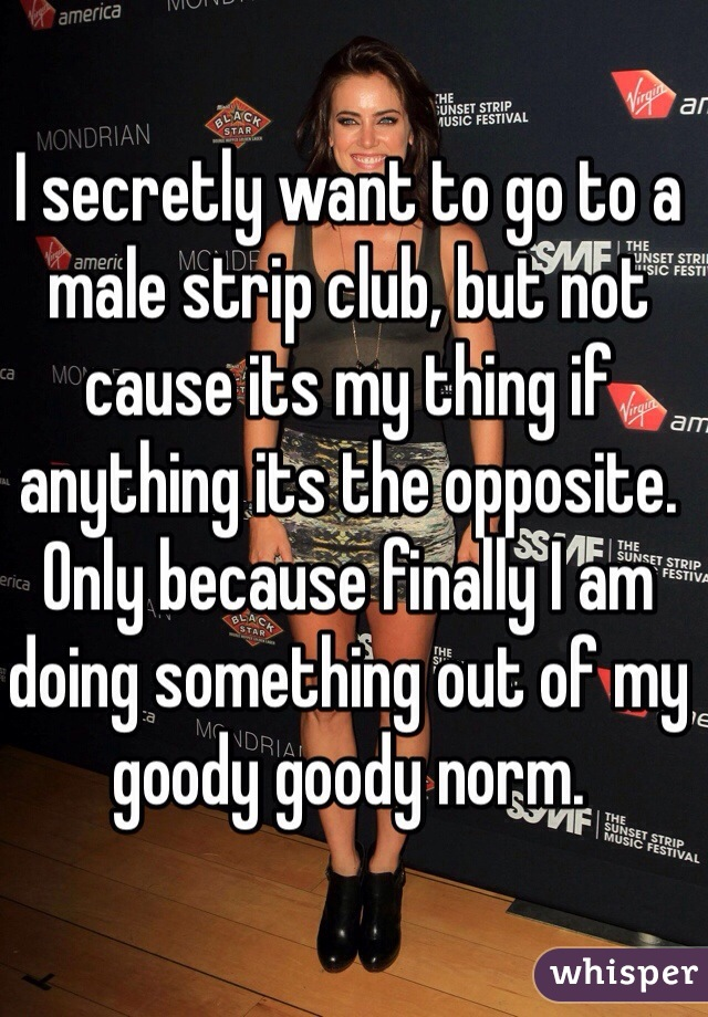 I secretly want to go to a male strip club, but not cause its my thing if anything its the opposite. Only because finally I am doing something out of my goody goody norm.