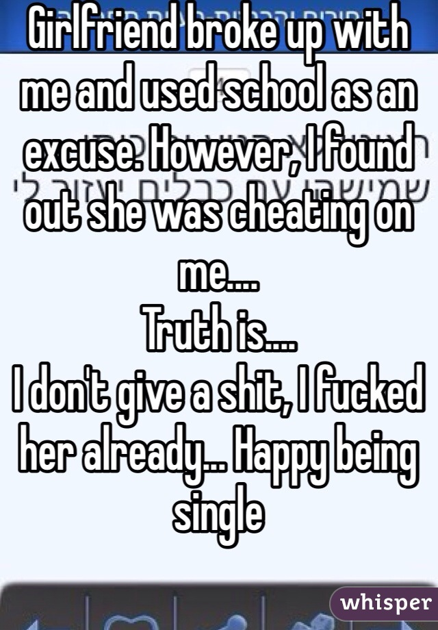 Girlfriend broke up with me and used school as an excuse. However, I found out she was cheating on me.... Truth is.... I don't give a shit, I fucked her already... Happy being single