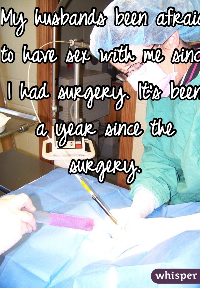 My husbands been afraid to have sex with me since I had surgery. It's been a year since the surgery.