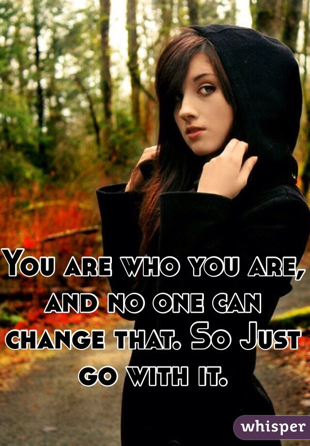 You are who you are, and no one can change that. So Just go with it.