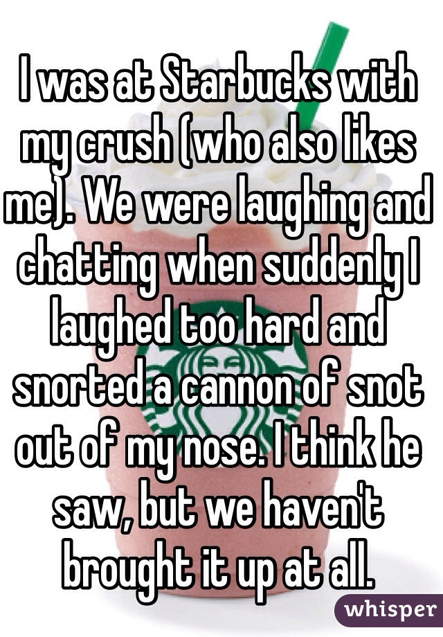 I was at Starbucks with my crush (who also likes me). We were laughing and chatting when suddenly I laughed too hard and snorted a cannon of snot out of my nose. I think he saw, but we haven't brought it up at all.