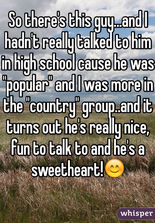 """So there's this guy...and I hadn't really talked to him in high school cause he was """"popular"""" and I was more in the """"country"""" group..and it turns out he's really nice, fun to talk to and he's a sweetheart!😊"""