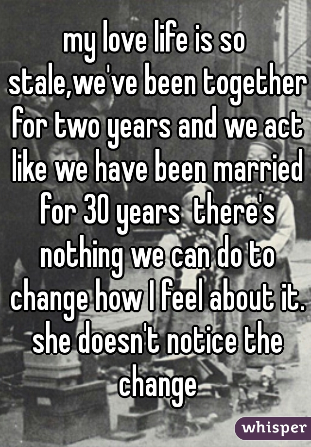 my love life is so stale,we've been together for two years and we act like we have been married for 30 years  there's nothing we can do to change how I feel about it. she doesn't notice the change