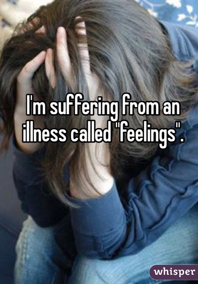 """I'm suffering from an illness called """"feelings""""."""