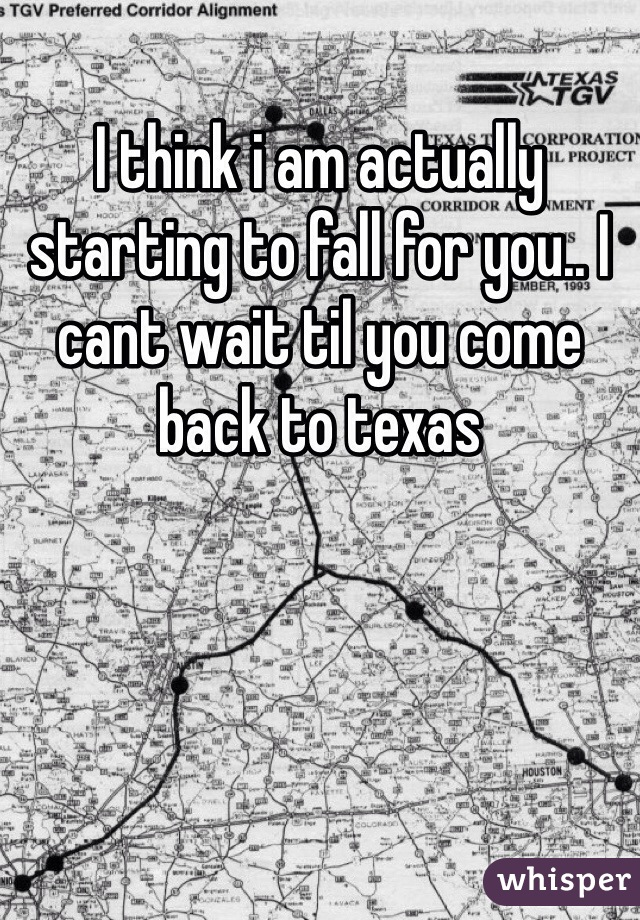 I think i am actually starting to fall for you.. I cant wait til you come back to texas