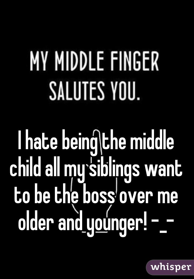 I hate being the middle child all my siblings want to be the boss over me older and younger! -_-