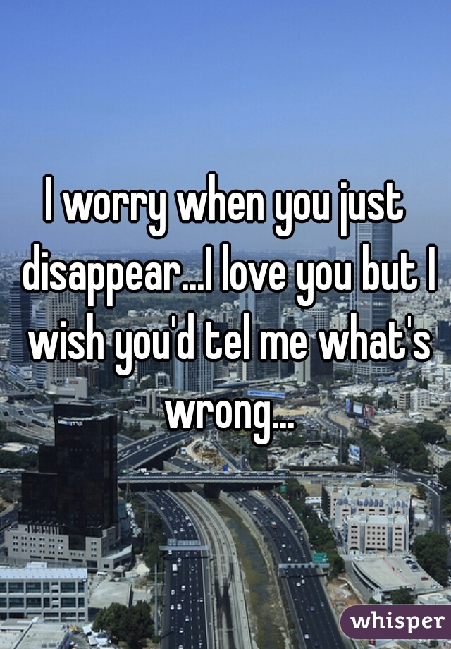 I worry when you just disappear...I love you but I wish you'd tel me what's wrong...