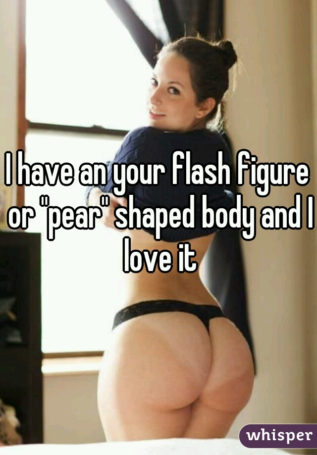 """I have an your flash figure or """"pear"""" shaped body and I love it"""