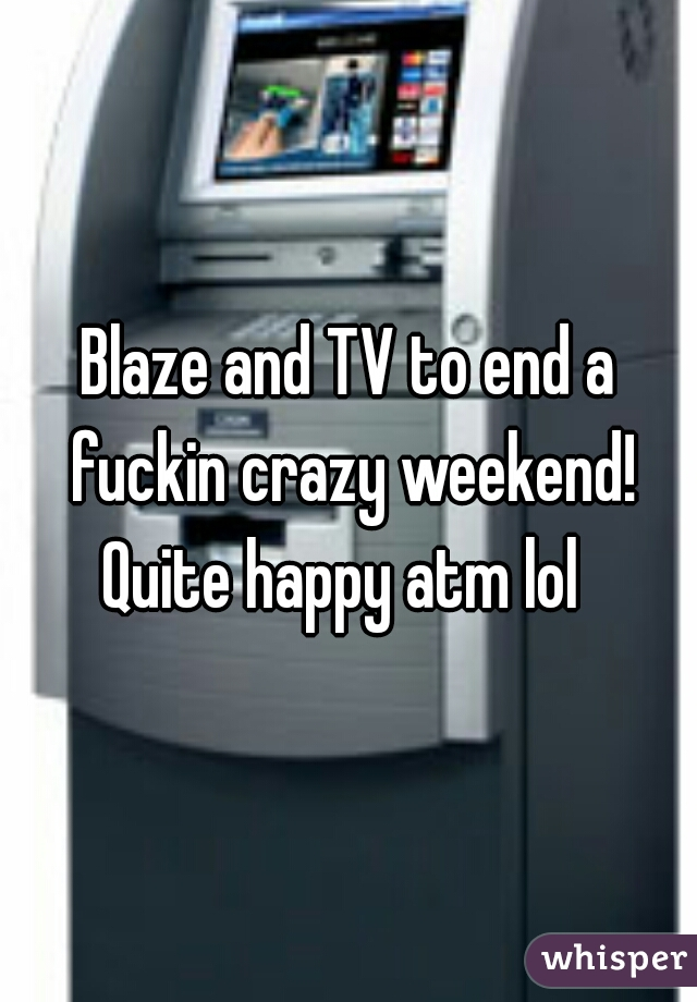 Blaze and TV to end a fuckin crazy weekend! Quite happy atm lol