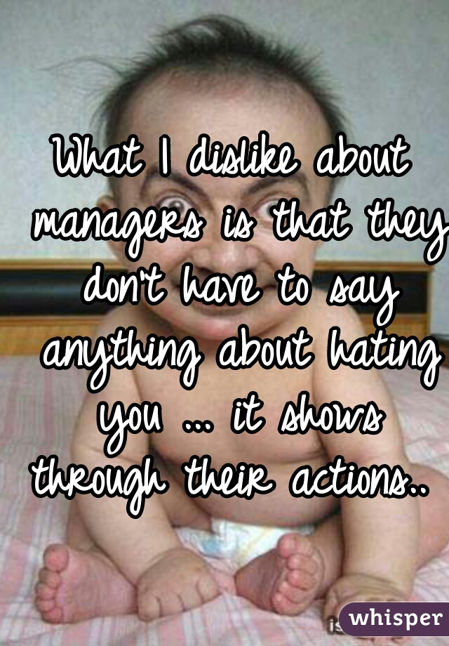 What I dislike about managers is that they don't have to say anything about hating you ... it shows through their actions..
