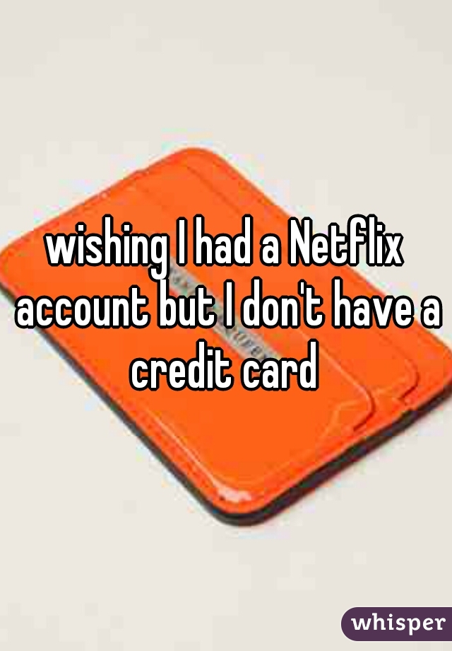 wishing I had a Netflix account but I don't have a credit card